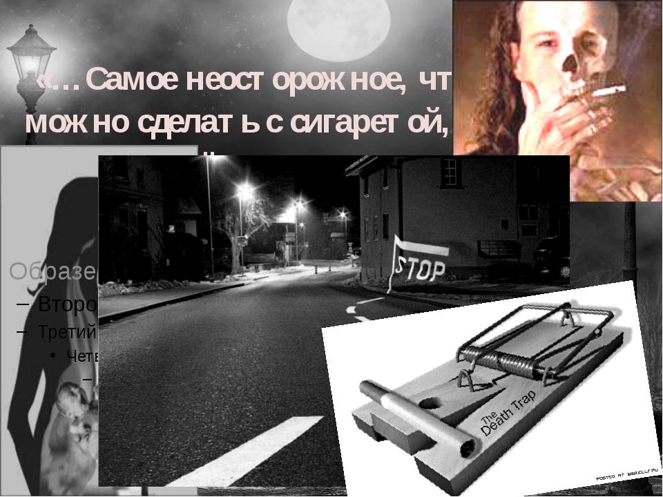 «…Самое неосторожное, что можно сделать с сигаретой, - это её закурить».