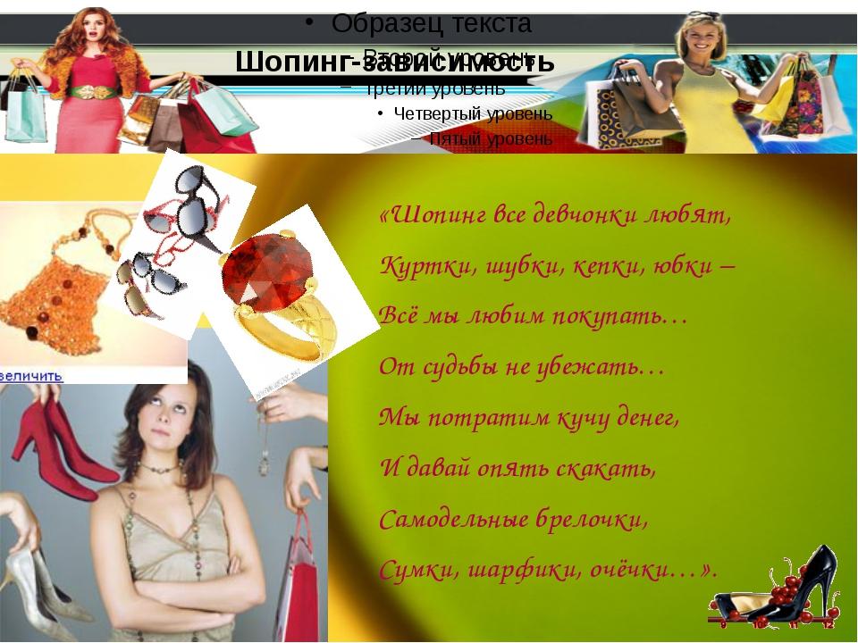 Шопинг-зависимость «Шопинг все девчонки любят, Куртки, шубки, кепки, юбки – В...