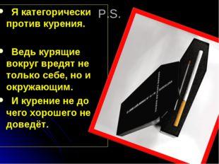 P.S. Я категорически против курения. Ведь курящие вокруг вредят не только себ