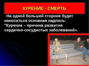 КУРЕНИЕ - СМЕРТЬ На одной большей стороне будет наноситься основная надпись:
