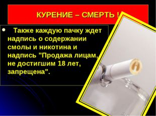 КУРЕНИЕ – СМЕРТЬ ! Также каждую пачку ждет надпись о содержании смолы и никот