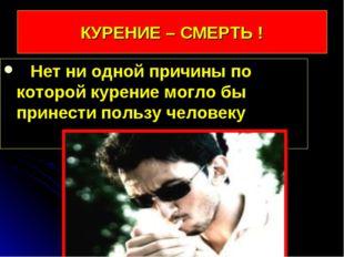 КУРЕНИЕ – СМЕРТЬ ! Нет ни одной причины по которой курение могло бы принести