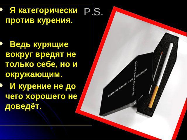 P.S. Я категорически против курения. Ведь курящие вокруг вредят не только себ...
