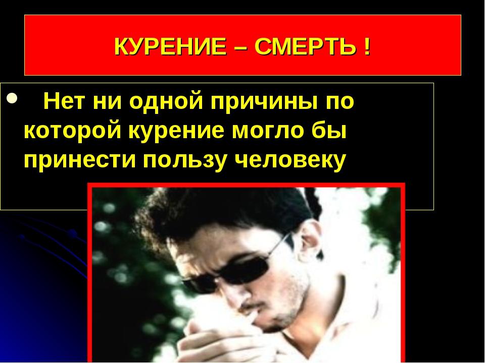КУРЕНИЕ – СМЕРТЬ ! Нет ни одной причины по которой курение могло бы принести...