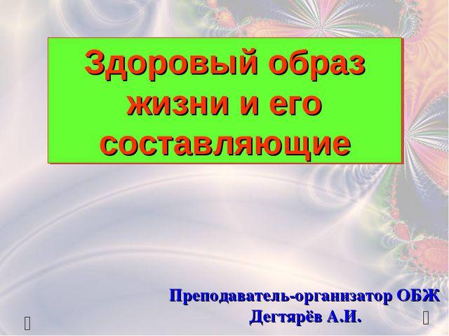 Здоровый образ жизни и его составляющие Преподаватель-организатор ОБЖ Дегтярё...