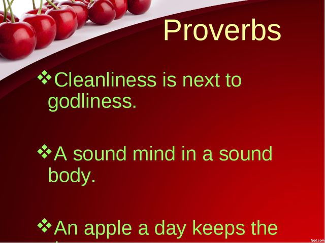 Proverbs Cleanliness is next to godliness. A sound mind in a sound body. An a...