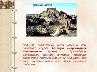 Большая библиотека была найдена при раскопках города Ниппура (территория совр