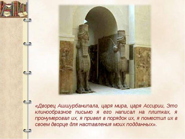 «Дворец Ашшурбанипала, царя мира, царя Ассирии, Это клинообразное письмо я ег...