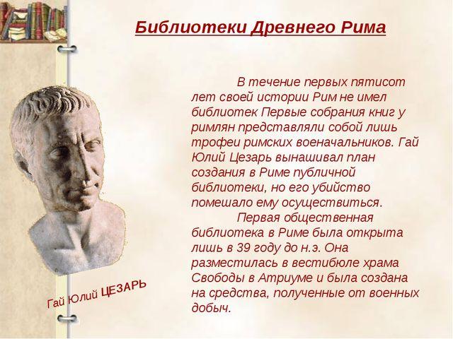 Библиотеки Древнего Рима В течение первых пятисот лет своей истории Рим не и...