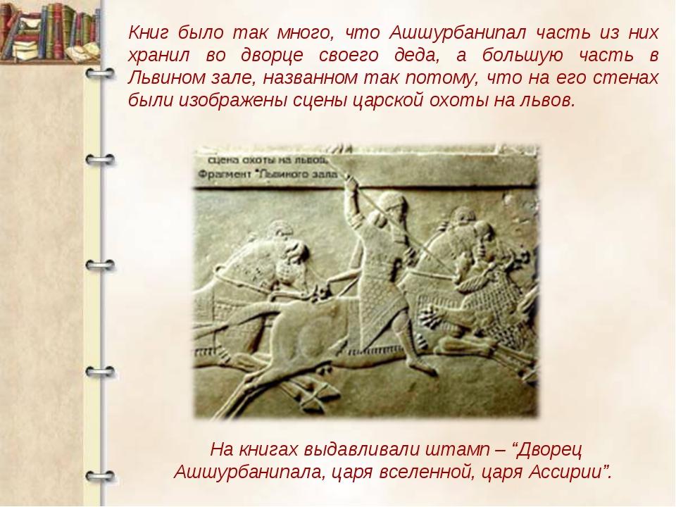 Книг было так много, что Ашшурбанипал часть из них хранил во дворце своего де...