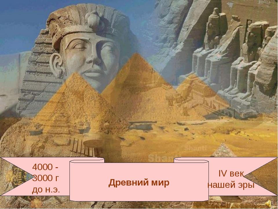 Древний мир 4000 - 3000 г до н.э. IV век нашей эры