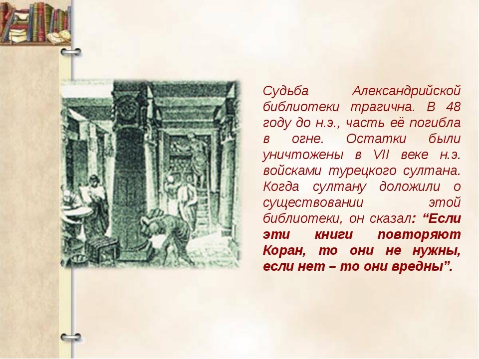 Судьба Александрийской библиотеки трагична. В 48 году до н.э., часть её погиб...