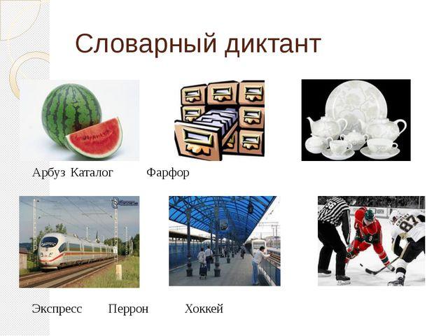 Словарный диктант  АрбузКаталогФарфор ЭкспрессПерронХоккей
