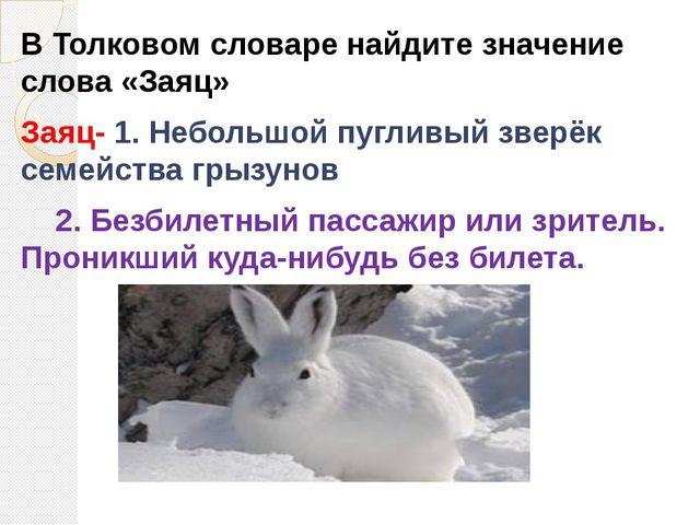 В Толковом словаре найдите значение слова «Заяц» Заяц- 1. Небольшой пугливый...