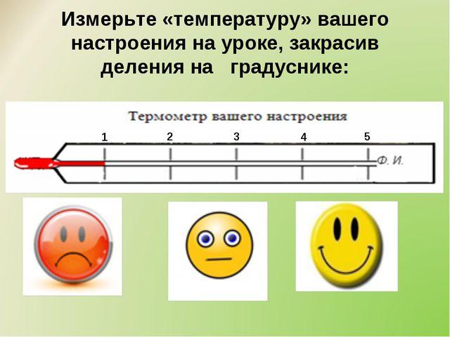 Измерьте «температуру» вашего настроения на уроке, закрасив деления на градус...