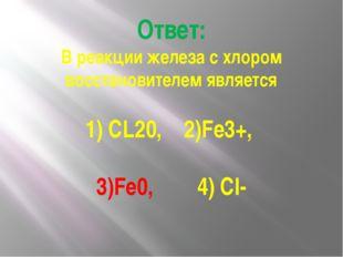 Ответ: В реакции железа с хлором восстановителем является 1) CL20, 2)Fe3+, 3)