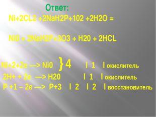 Ответ: Ni+2CL2 +2NaH2P+102 +2Н2О = Ni0 + 2NaH2P+3O3 + Н20 + 2HCL Ni+2+2e —>
