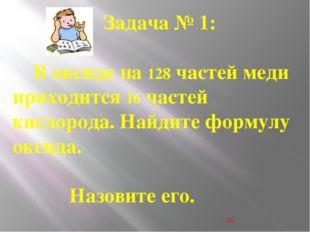 . . Задача № 1: В оксиде на 128 частей меди приходится 16 частей кислорода.