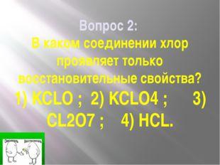 Вопрос 2: В каком соединении хлор проявляет только восстановительные свойства