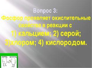Вопрос 3: Фосфор проявляет окислительные свойства в реакции с 1) кальцием; 2)