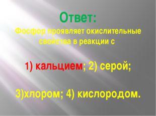 Ответ: Фосфор проявляет окислительные свойства в реакции с 1) кальцием; 2) се