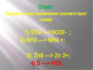 Ответ: Процессу восстановления соответствует схема: 1) SO2 —>SO32- ; 2) NH3 —