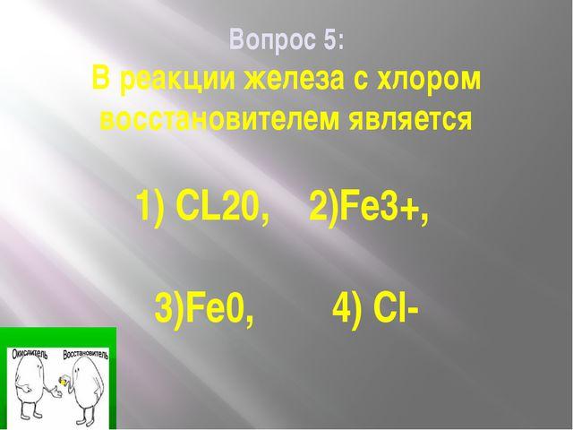 Вопрос 5: В реакции железа с хлором восстановителем является 1) CL20, 2)Fe3+,...