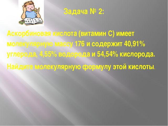 Задача № 2: Аскорбиновая кислота (витамин С) имеет молекулярную массу 176 и с...