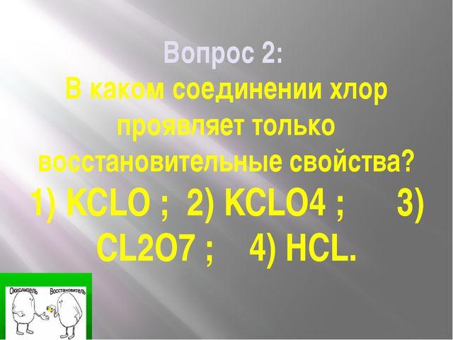 Вопрос 2: В каком соединении хлор проявляет только восстановительные свойства...