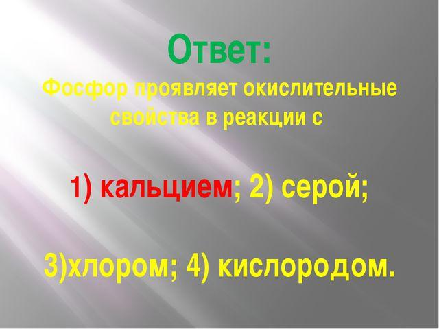 Ответ: Фосфор проявляет окислительные свойства в реакции с 1) кальцием; 2) се...