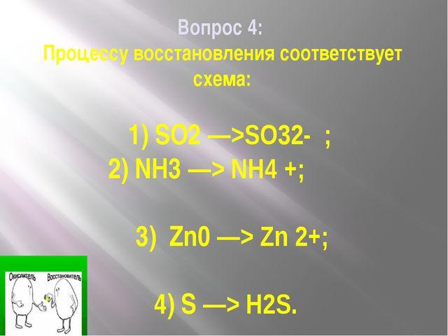 Вопрос 4: Процессу восстановления соответствует схема: 1) SO2 —>SO32- ; 2) NH...