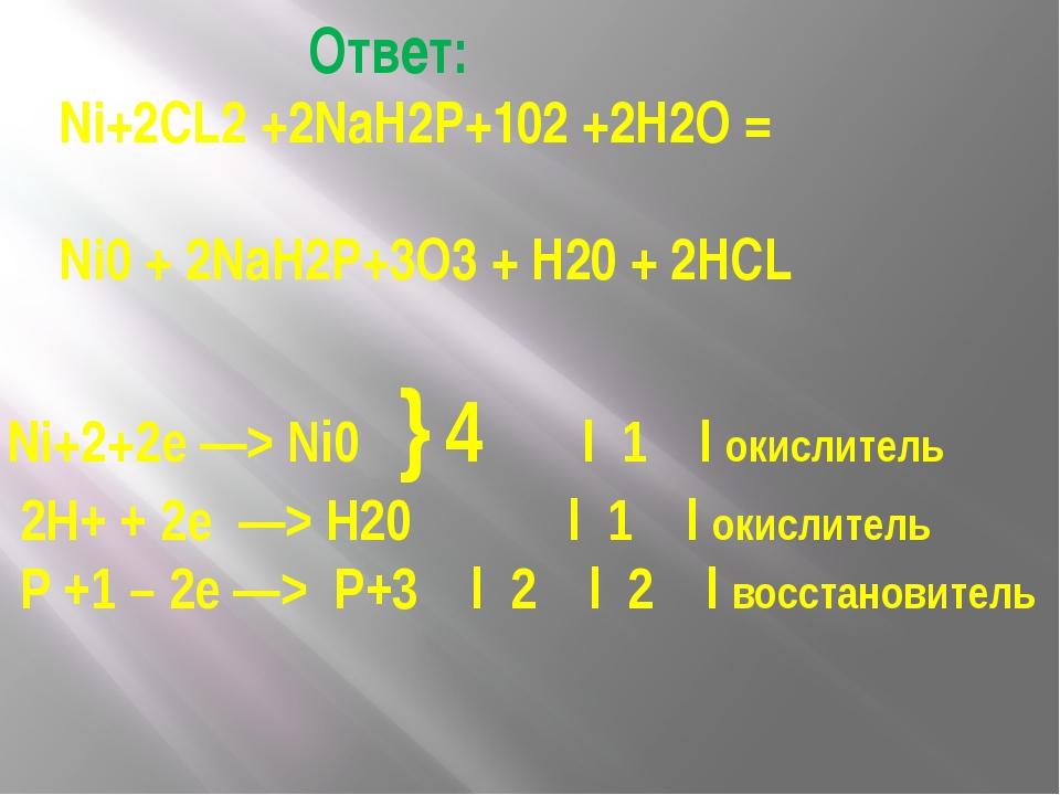 Ответ: Ni+2CL2 +2NaH2P+102 +2Н2О = Ni0 + 2NaH2P+3O3 + Н20 + 2HCL Ni+2+2e —>...