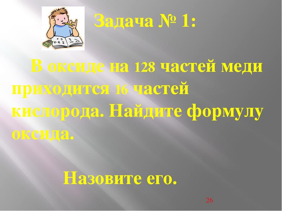 . . Задача № 1: В оксиде на 128 частей меди приходится 16 частей кислорода....