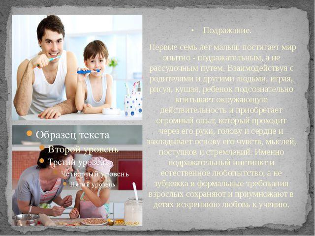 •Подражание. Первые семь лет малыш постигает мир опытно - подражательным...