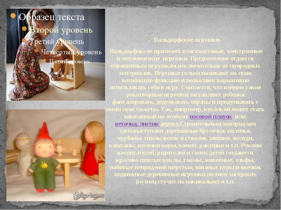 •Вальдорфские игрушки. Вальдорфцы не признают пластмассовые, электронные...