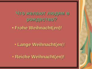 Что желают людям в рождество? Reiche Weihnacht(en)! Lange Weihnacht(en)! Fro