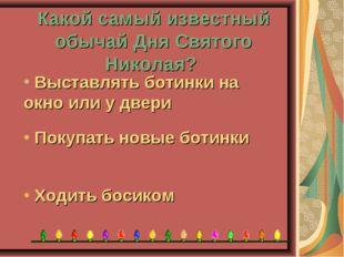 Какой самый известный обычай Дня Святого Николая? Ходить босиком Покупать нов
