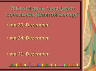 В какой день празднуют сочельник (Святой Вечер)? am 31. Dezember am 24. Dezem