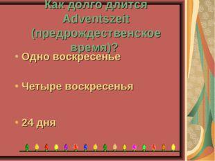 Как долго длится Adventszeit (предрождественское время)? 24 дня Четыре воскре