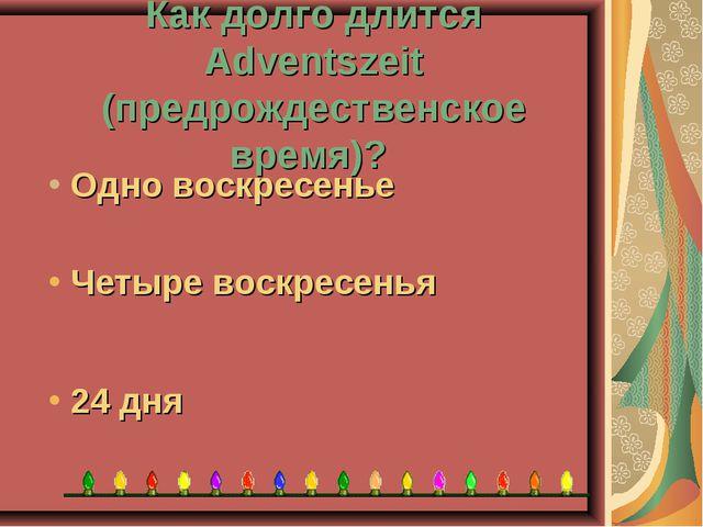 Как долго длится Adventszeit (предрождественское время)? 24 дня Четыре воскре...