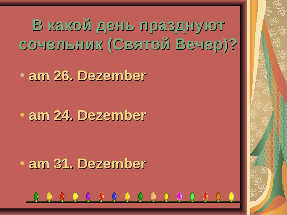 В какой день празднуют сочельник (Святой Вечер)? am 31. Dezember am 24. Dezem...