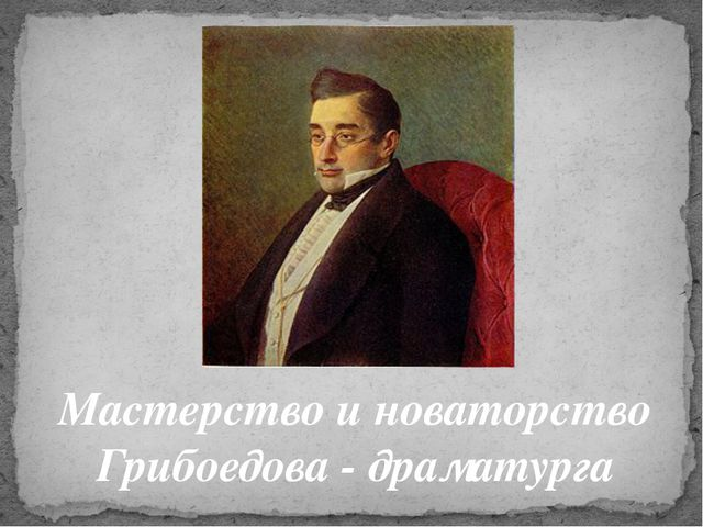 Мастерство и новаторство Грибоедова - драматурга