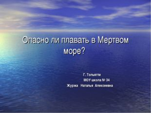Опасно ли плавать в Мертвом море? Г. Тольятти МОУ школа № 34 Журжа Наталья Ал