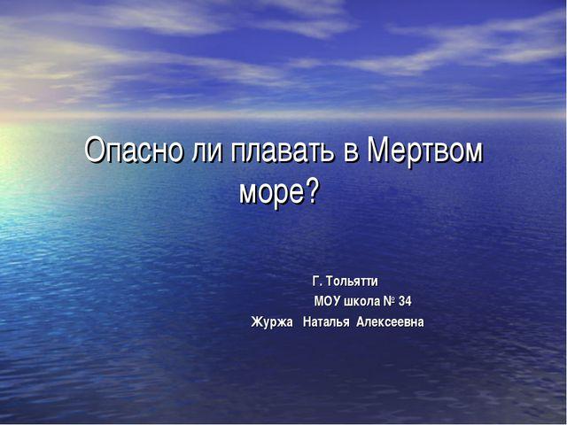 Опасно ли плавать в Мертвом море? Г. Тольятти МОУ школа № 34 Журжа Наталья Ал...