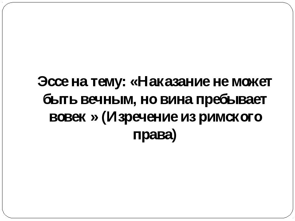 Эссе на тему: «Наказание не может быть вечным, но вина пребывает вовек » (Из...