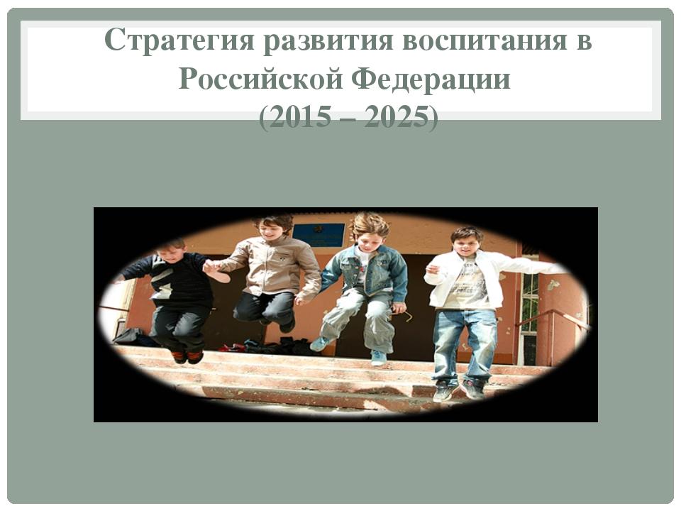 Стратегия развития воспитания в Российской Федерации (2015 – 2025)