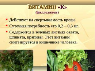 ВИТАМИН «К» (филлохинон) Действует на свертываемость крови. Суточная потребно