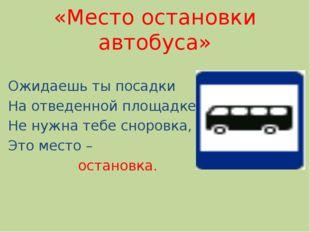 «Место остановки автобуса» Ожидаешь ты посадки На отведенной площадке. Не нуж
