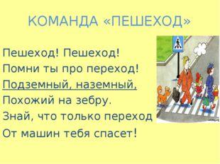 КОМАНДА «ПЕШЕХОД» Пешеход! Пешеход! Помни ты про переход! Подземный, наземный