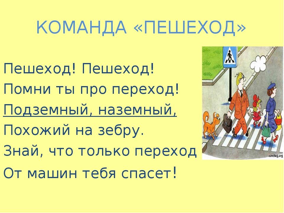 КОМАНДА «ПЕШЕХОД» Пешеход! Пешеход! Помни ты про переход! Подземный, наземный...